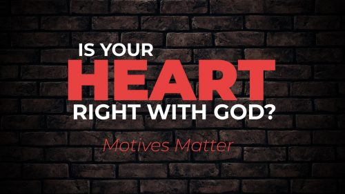 Is Your Heart Right with God? Motives Matter