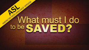 What Must I Do To Be Saved? (in ASL)