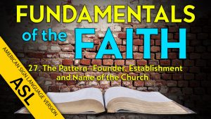 27. The Pattern: Founder, Establishment and Name of the Church | ASL Fundamentals of the Faith
