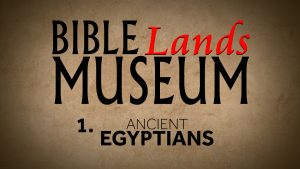 1. Ancient Egyptians | Bible Lands Museum