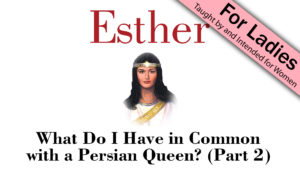 Esther: What Do I Have in Common with a Persian Queen (Part 2)