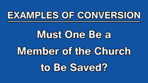 10. Must One Be a Member of the Church to Be Saved?| Examples of Conversion