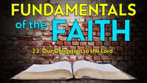 23. Our Obligation to the Lord | Fundamentals of the Faith
