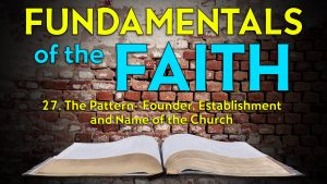 27. The Pattern: Founder, Establishment and Name of the Church | Fundamentals of the Faith