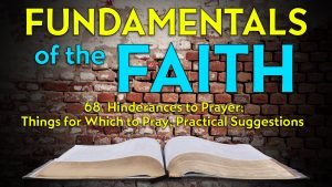 68. Practical Suggestions and Hinderances to Prayer | Fundamentals of the Faith