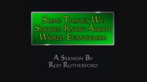 Some Things We Should Know About World Evangelism | Sermon by Rod Rutherford
