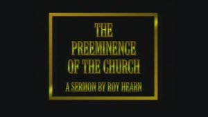 The Preeminence of the Church | Sermon by Roy Hearn
