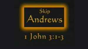 1 John 3:1-3 | Sermon by Skip Andrews