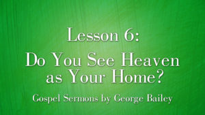 6. Do You See Heaven as Your Home? | Sermons by George Bailey