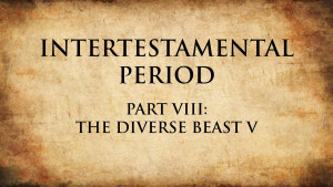 23. The Diverse Beast V | Intertestamental Period