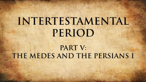 6. The Medes and the Persians I | Intertestamental Period