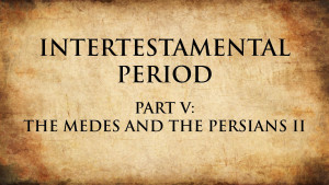 7. The Medes and the Persians II | Intertestamental Period