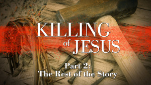 The Killing of Jesus: Part 2 - The Rest of the Story