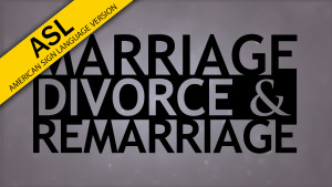 The Truth About Marriage, Divorce and Remarriage (in ASL)