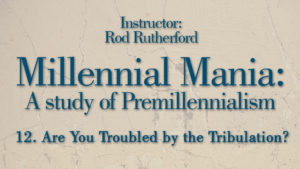 12. Are You Troubled by the Tribulation? | Millennial Mania