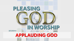 Applauding God | Pleasing God in Worship