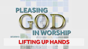 Lifting Up Hands | Pleasing God in Worship