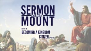 Lesson 18: Becoming A Kingdom Citizen (Part 3) | Sermon on the Mount