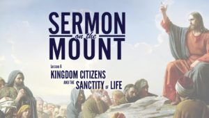 Lesson 6: Kingdom Citizens and the Sanctity of Life | Sermon on the Mount