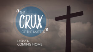 6. Coming Home | The Crux of the Matter