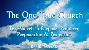 4. The Church in Purpose, Prophecy, Preparation & Perfection | The One True Church