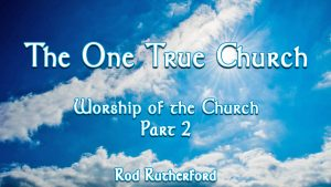 6. Worship of the Church (Part 2) | The One True Church