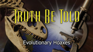 4. Evolutionary Hoaxes | Truth Be Told