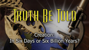 5. Creation in Six Days or Six Billion Years? | Truth Be Told