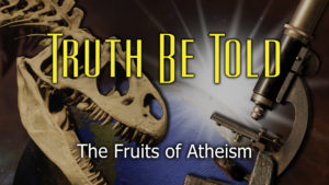 6. The Fruits of Atheism | Truth Be Told